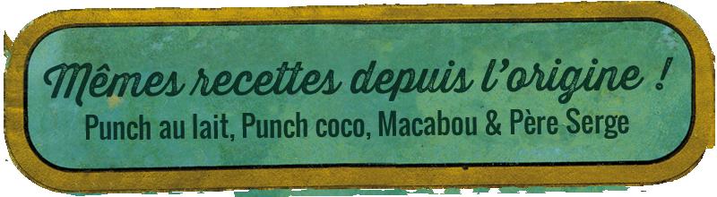 Les mêmes recettes depuis l'origine : Punch au lait, Punch coco, Macabou & Père Serge.